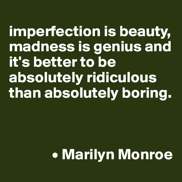 imperfection is beauty, madness is genius and it's better to be absolutely ridiculous than absolutely boring.                  • Marilyn Monroe
