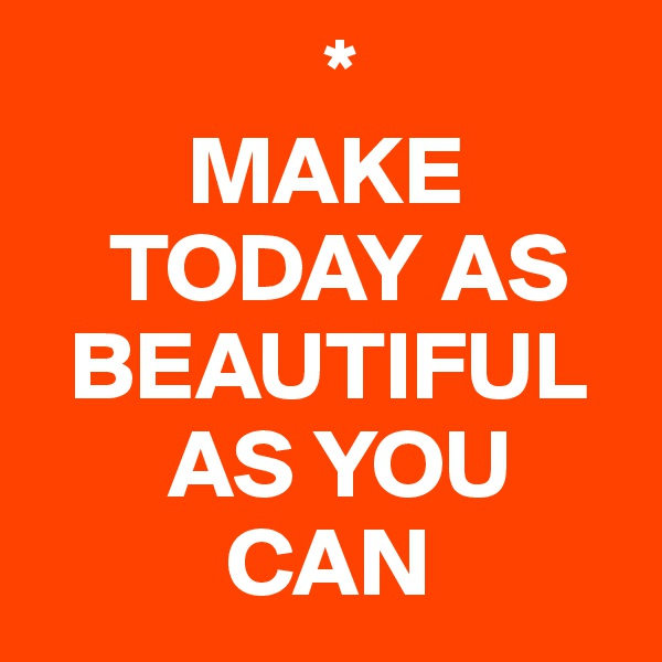 *         MAKE      TODAY AS    BEAUTIFUL             AS YOU            CAN