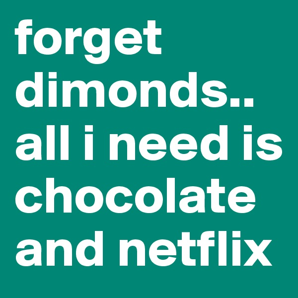 forget          dimonds.. all i need is chocolate  and netflix
