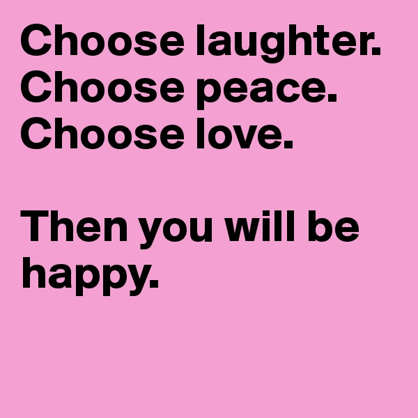 Choose laughter. Choose peace. Choose love.  Then you will be happy.
