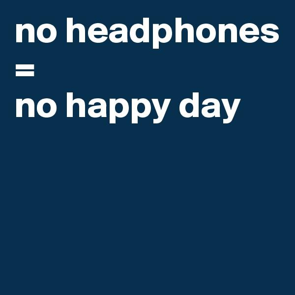 no headphones =  no happy day