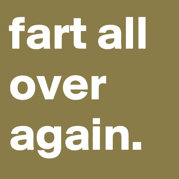 fart all over again.