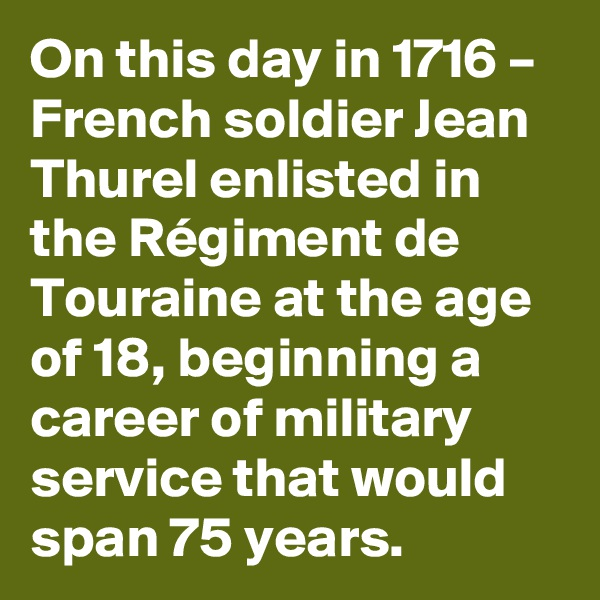 On this day in 1716 – French soldier Jean Thurel enlisted in the Régiment de Touraine at the age of 18, beginning a career of military service that would span 75 years.