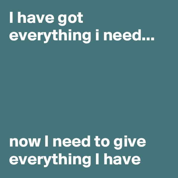 I have got everything i need...      now I need to give everything I have