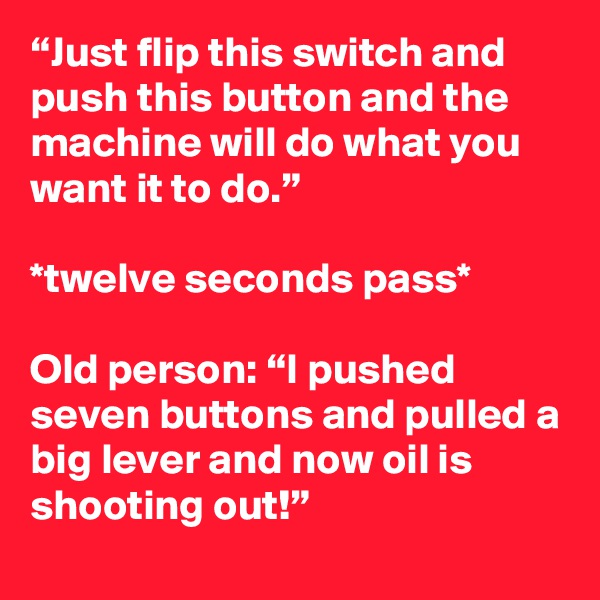 """""""Just flip this switch and push this button and the machine will do what you want it to do.""""  *twelve seconds pass*  Old person: """"I pushed seven buttons and pulled a big lever and now oil is shooting out!"""""""