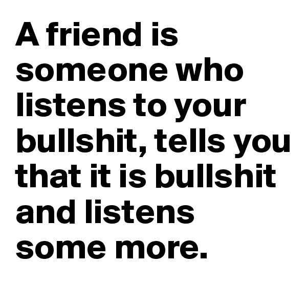 A friend is someone who listens to your bullshit, tells you that it is bullshit and listens some more.