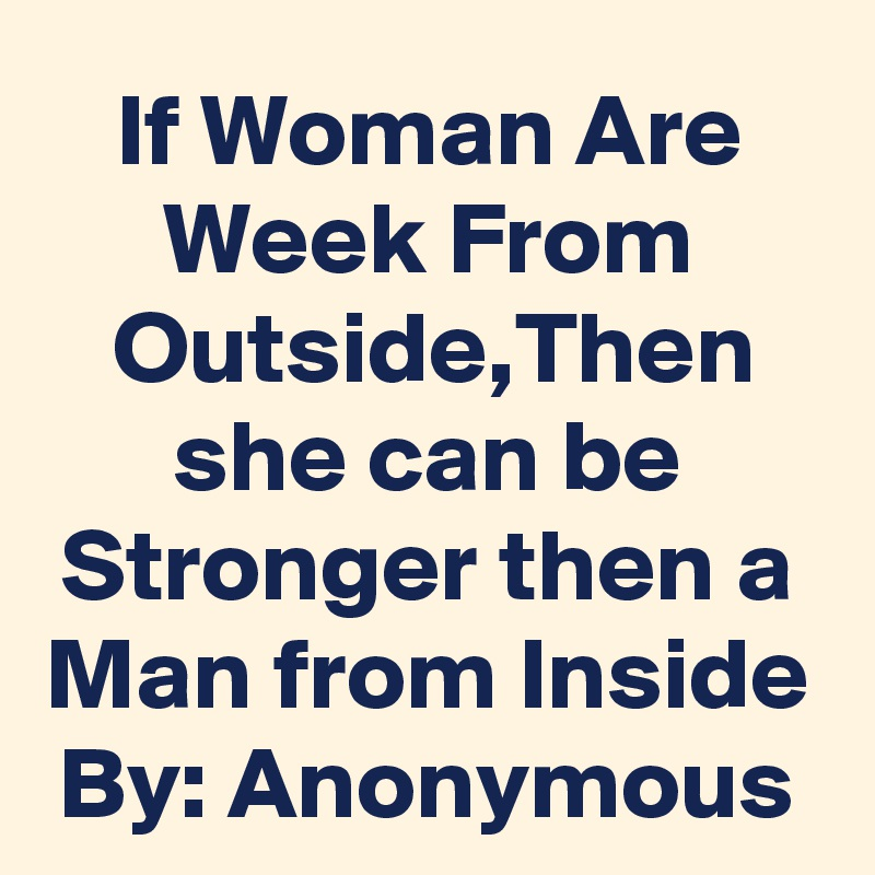 If Woman Are Week From Outside,Then she can be Stronger then a Man from Inside By: Anonymous