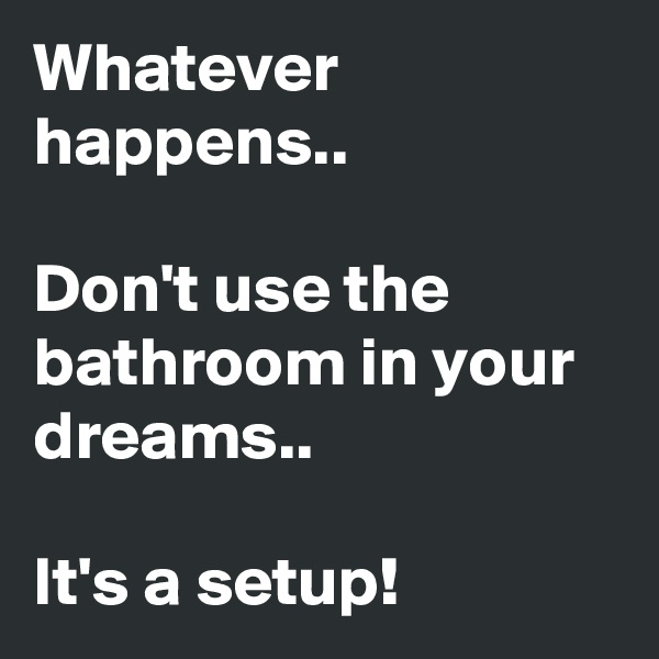 Whatever happens..  Don't use the bathroom in your dreams..  It's a setup!
