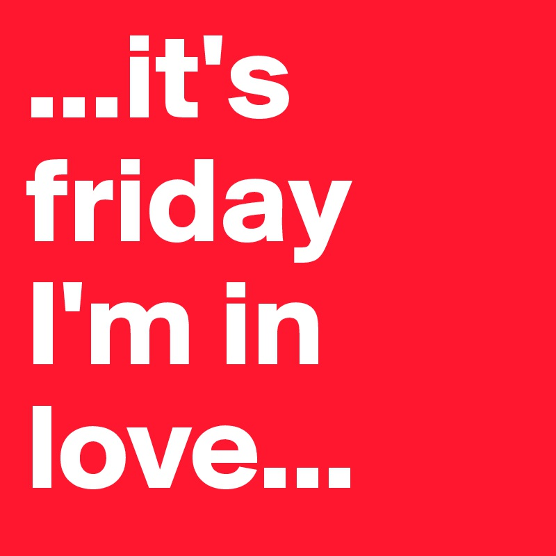 ...it's friday I'm in love...