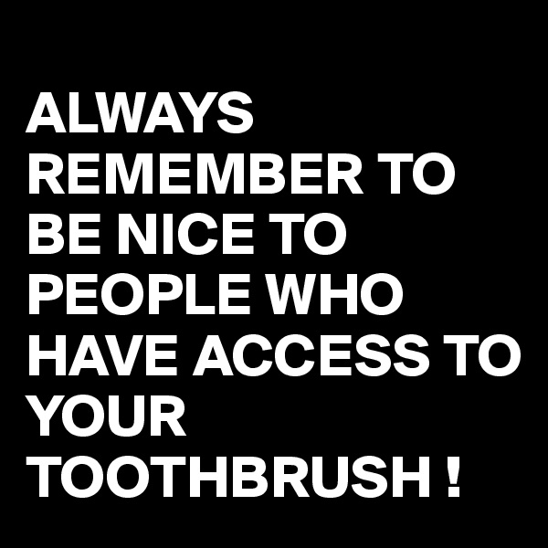 ALWAYS REMEMBER TO BE NICE TO PEOPLE WHO HAVE ACCESS TO YOUR TOOTHBRUSH !