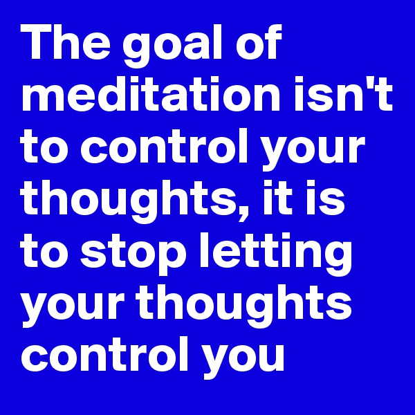 The goal of meditation isn't to control your thoughts, it is to stop letting your thoughts control you