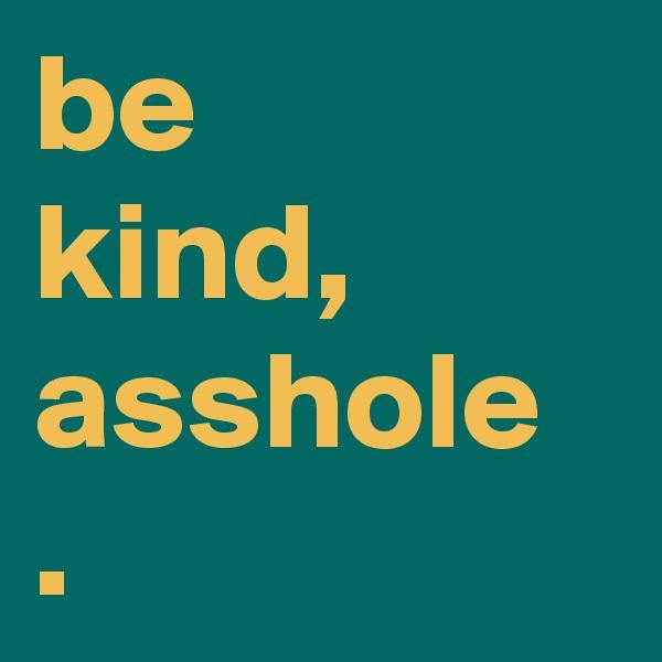 be kind, asshole .