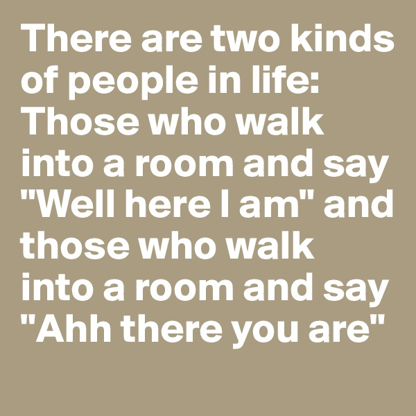 "There are two kinds of people in life: Those who walk into a room and say ""Well here I am"" and those who walk into a room and say ""Ahh there you are"""