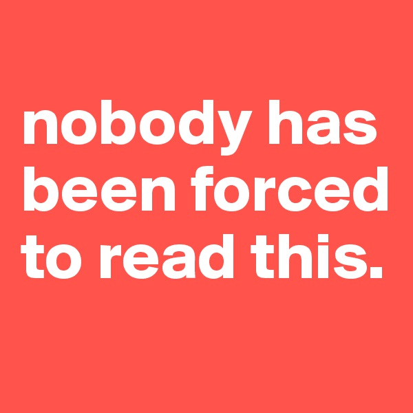 nobody has been forced to read this.