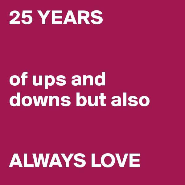 25 YEARS   of ups and  downs but also   ALWAYS LOVE