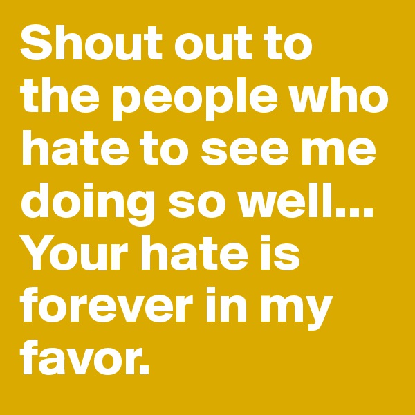 Shout out to the people who hate to see me doing so well... Your hate is forever in my favor.