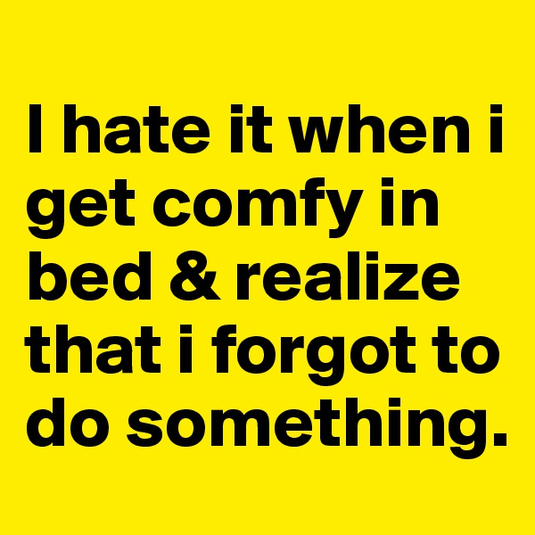 I hate it when i get comfy in bed & realize that i forgot to do something.