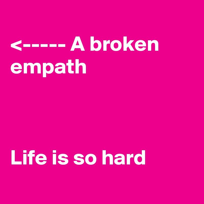 <----- A broken empath    Life is so hard