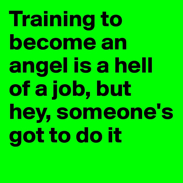 Training to become an angel is a hell of a job, but hey, someone's got to do it