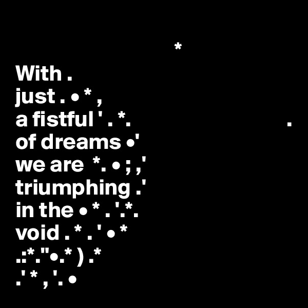 """* With . just . • * ,  a fistful ' . *.                                  . of dreams •' we are  *. • ; ,' triumphing .' in the • * . '.*. void . * . ' • * .:*.""""•.* ) .*  .' * , '. •"""