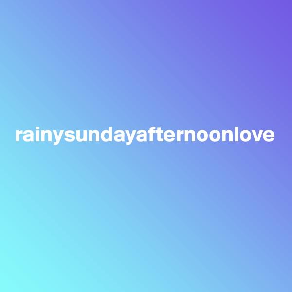 rainysundayafternoonlove