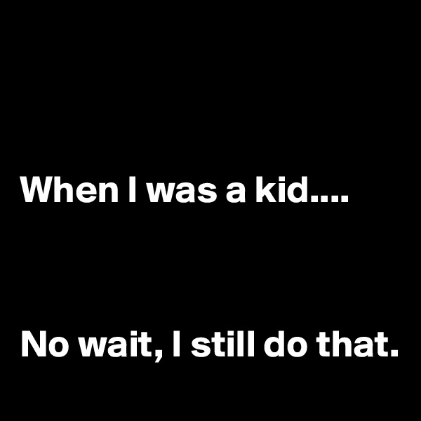 When I was a kid....    No wait, I still do that.