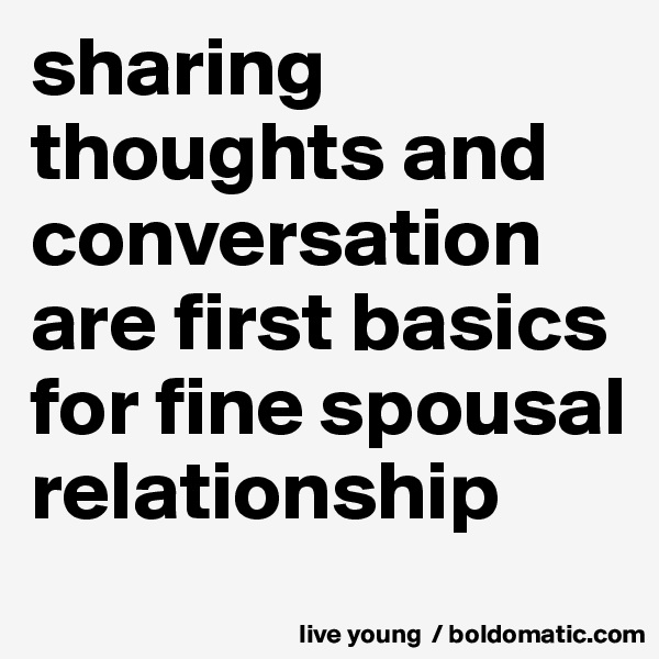 sharing thoughts and conversation are first basics for fine spousal relationship