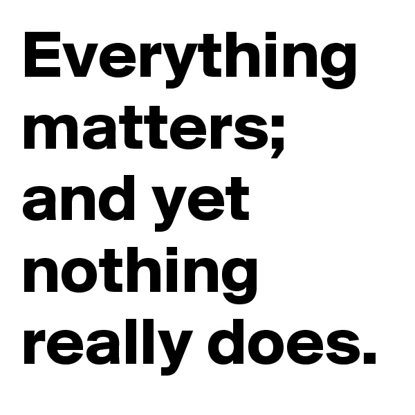 Everything matters; and yet nothing really does.