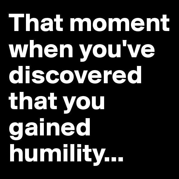 That moment when you've discovered that you gained humility...