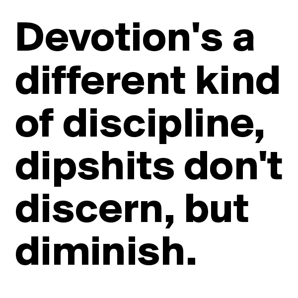 Devotion's a different kind of discipline, dipshits don't discern, but diminish.