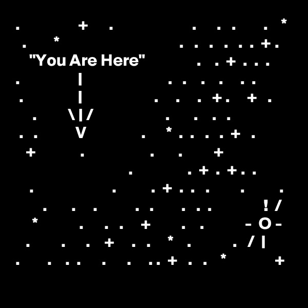 ".                 +      .                       .      .   .        .    *   .        *                                   .   .   .   .   .  .  + .     ""You Are Here""               .    .  +  .  .  . .                 