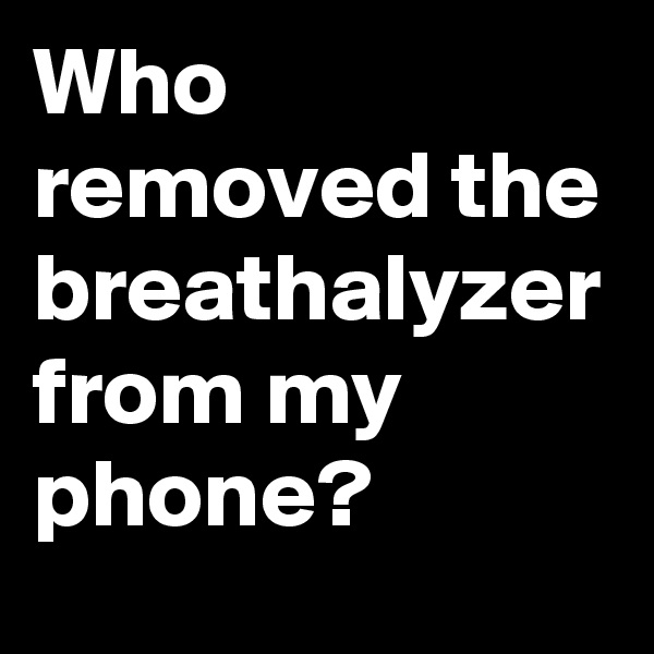 Who removed the breathalyzer from my phone?