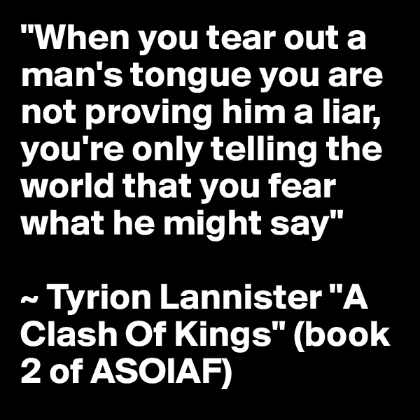 """""""When you tear out a man's tongue you are not proving him a liar, you're only telling the world that you fear what he might say""""  ~ Tyrion Lannister """"A Clash Of Kings"""" (book 2 of ASOIAF)"""