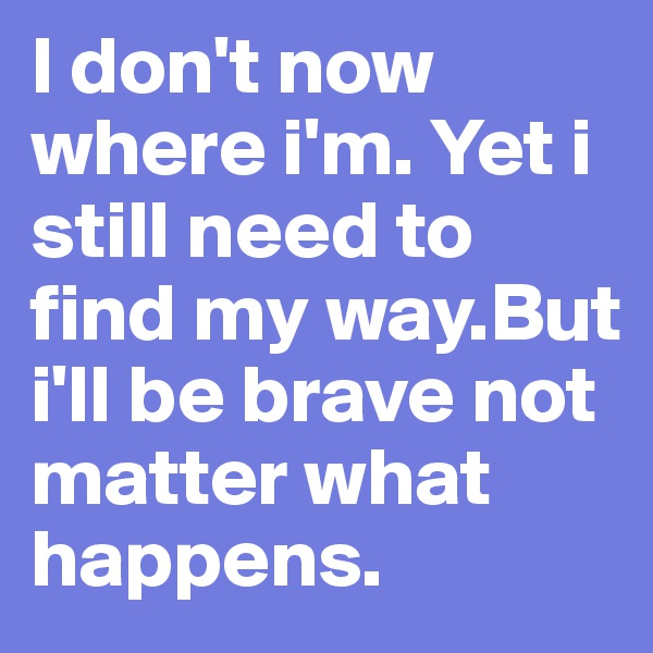 I don't now where i'm. Yet i still need to find my way.But i'll be brave not matter what happens.