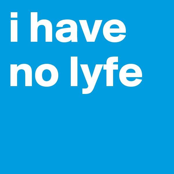 i have no lyfe