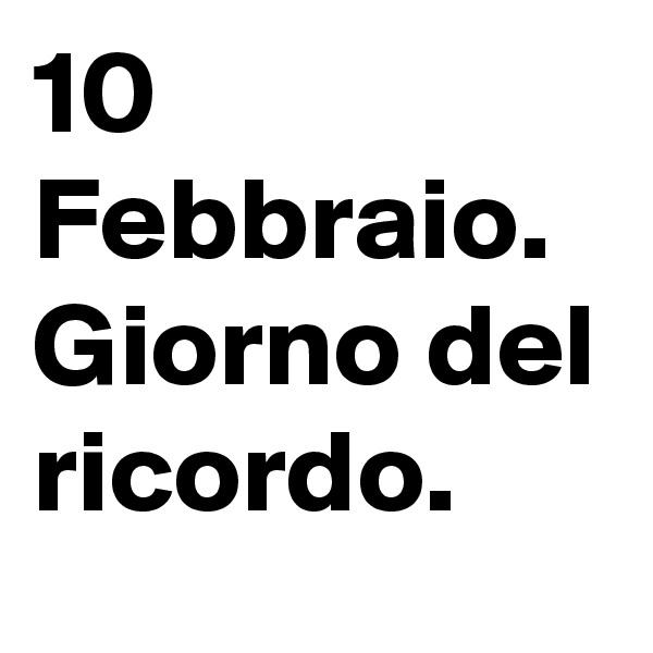 10 Febbraio. Giorno del ricordo.