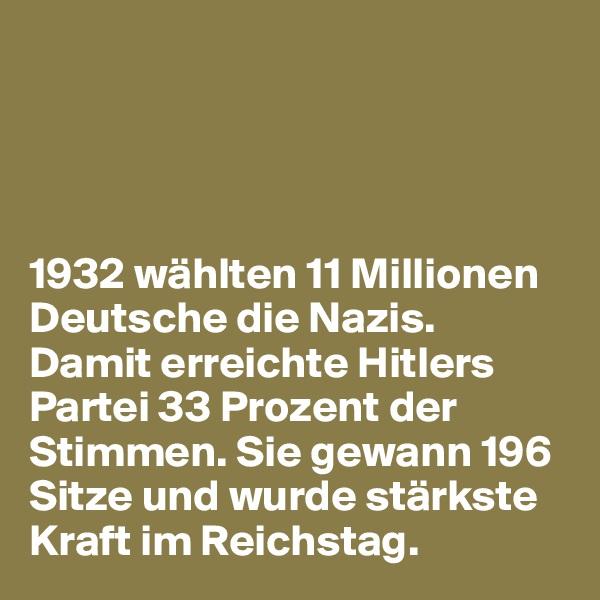 1932 wählten 11 Millionen Deutsche die Nazis.  Damit erreichte Hitlers Partei 33 Prozent der Stimmen. Sie gewann 196 Sitze und wurde stärkste Kraft im Reichstag.