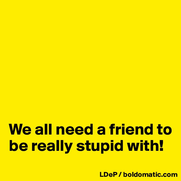 We all need a friend to be really stupid with!