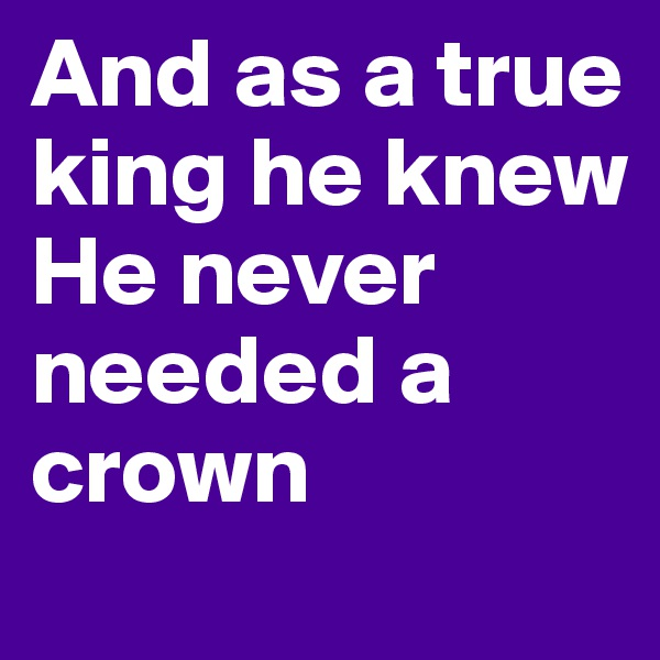 And as a true king he knew  He never needed a crown