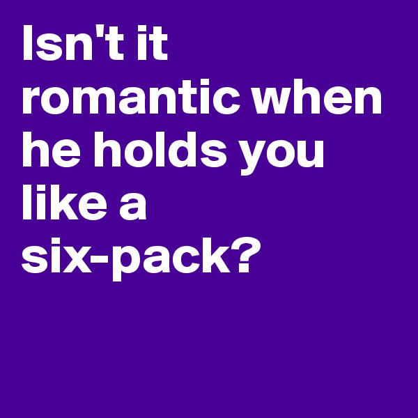 Isn't it romantic when he holds you like a  six-pack?