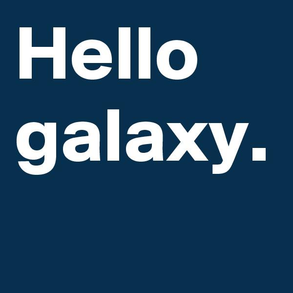 Hello galaxy.