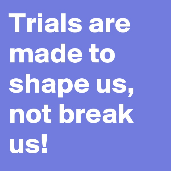 Trials are made to shape us, not break us!
