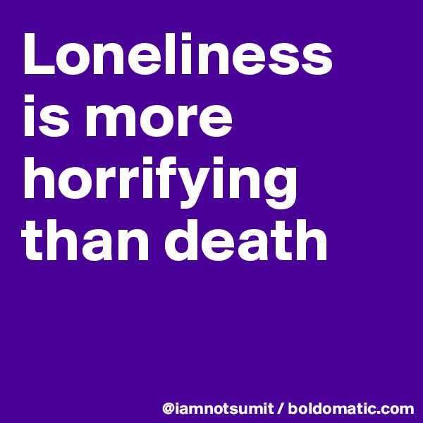 Loneliness  is more horrifying than death