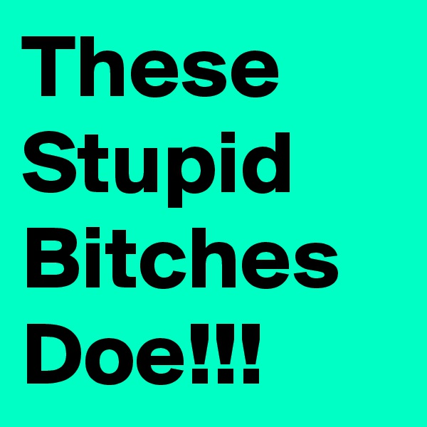 These Stupid Bitches Doe!!!