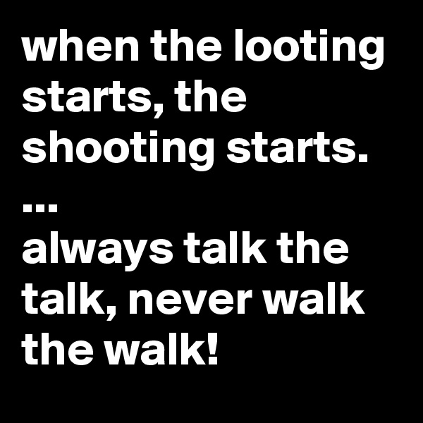 when the looting starts, the shooting starts. ... always talk the talk, never walk the walk!