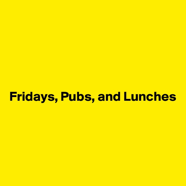 Fridays, Pubs, and Lunches