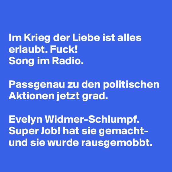 Im Krieg der Liebe ist alles erlaubt. Fuck!  Song im Radio.  Passgenau zu den politischen Aktionen jetzt grad.  Evelyn Widmer-Schlumpf. Super Job! hat sie gemacht- und sie wurde rausgemobbt.