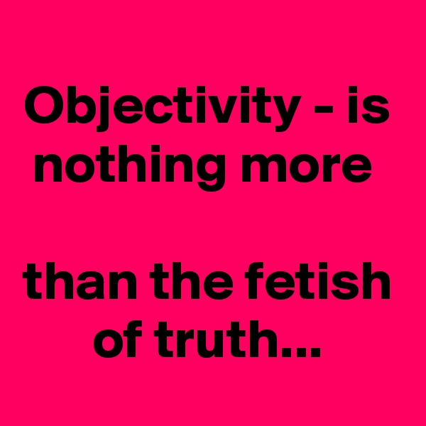 Objectivity - is nothing more   than the fetish of truth...