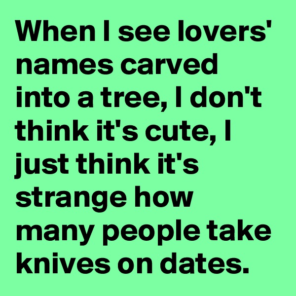 When I see lovers' names carved into a tree, I don't think it's cute, I just think it's strange how many people take knives on dates.