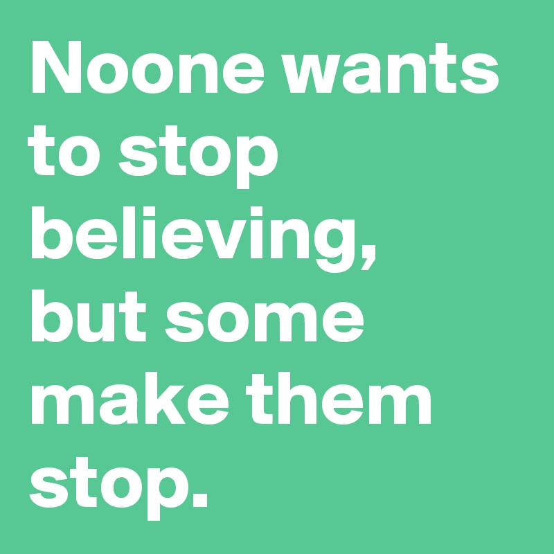 Noone wants to stop believing, but some make them stop.